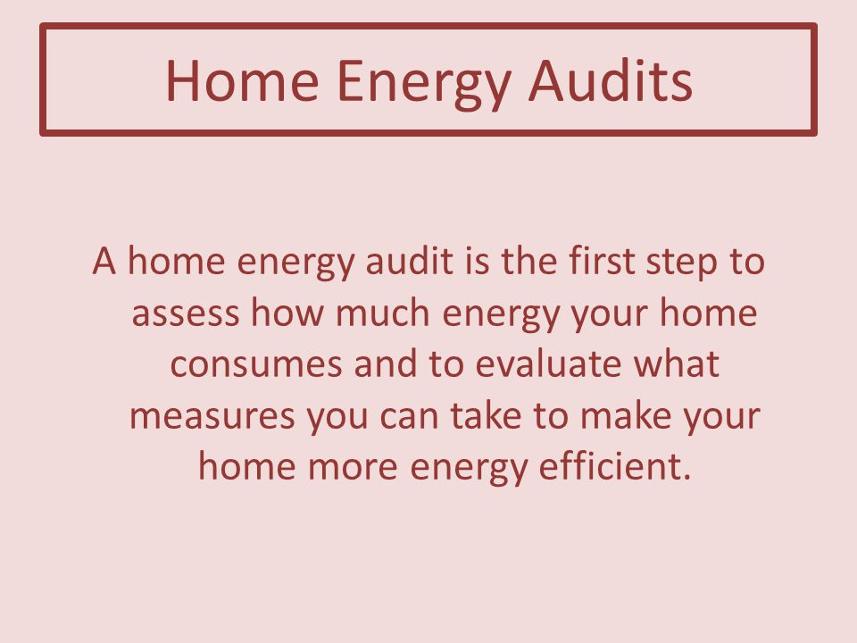 Home Energy Audits A home energy audit is the first step to assess how much energy your home consumes and to evaluate what measures you can take to make your home more energy efficient.