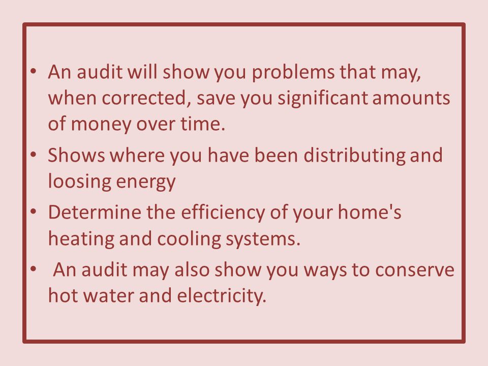 An audit will show you problems that may, when corrected, save you significant amounts of money over time.
