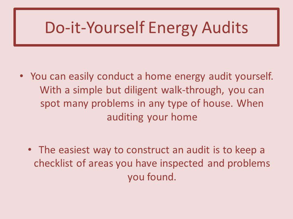 Do-it-Yourself Energy Audits You can easily conduct a home energy audit yourself.