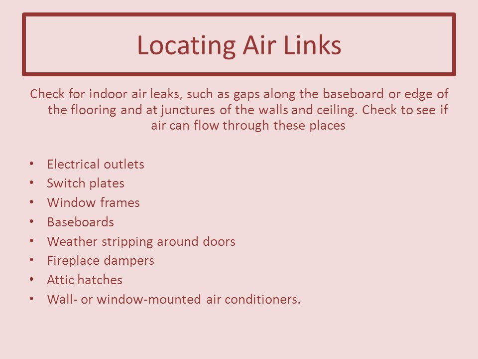 Locating Air Links Check for indoor air leaks, such as gaps along the baseboard or edge of the flooring and at junctures of the walls and ceiling.