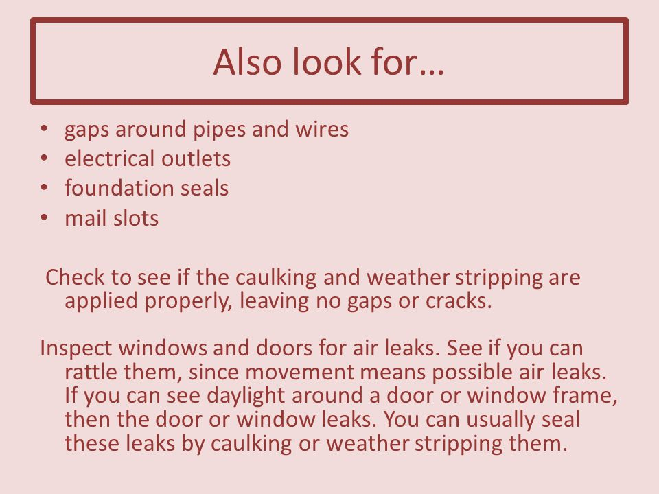 Also look for… gaps around pipes and wires electrical outlets foundation seals mail slots Check to see if the caulking and weather stripping are applied properly, leaving no gaps or cracks.