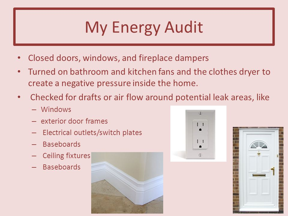 My Energy Audit Closed doors, windows, and fireplace dampers Turned on bathroom and kitchen fans and the clothes dryer to create a negative pressure inside the home.