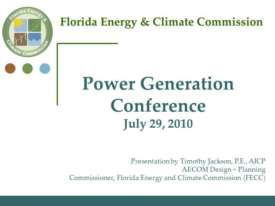 Florida Energy & Climate Commission Presentation by Timothy Jackson, P.E., AICP AECOM Design + Planning Commissioner, Florida Energy and Climate Commission (FECC) Power Generation Conference July 29, 2010