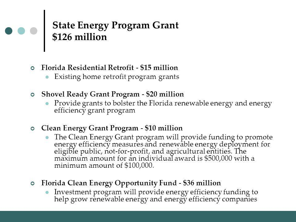 State Energy Program Grant $126 million Florida Residential Retrofit - $15 million Existing home retrofit program grants Shovel Ready Grant Program - $20 million Provide grants to bolster the Florida renewable energy and energy efficiency grant program Clean Energy Grant Program - $10 million The Clean Energy Grant program will provide funding to promote energy efficiency measures and renewable energy deployment for eligible public, not-for-profit, and agricultural entities.