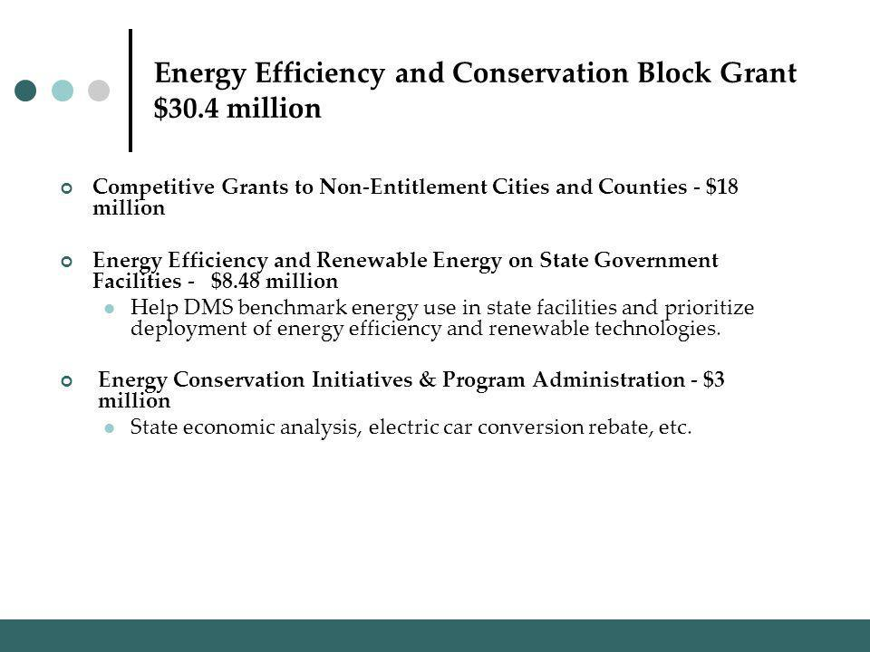 Energy Efficiency and Conservation Block Grant $30.4 million Competitive Grants to Non-Entitlement Cities and Counties - $18 million Energy Efficiency and Renewable Energy on State Government Facilities - $8.48 million Help DMS benchmark energy use in state facilities and prioritize deployment of energy efficiency and renewable technologies.