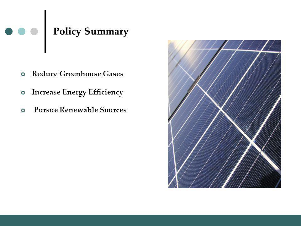 Policy Summary Reduce Greenhouse Gases Increase Energy Efficiency Pursue Renewable Sources