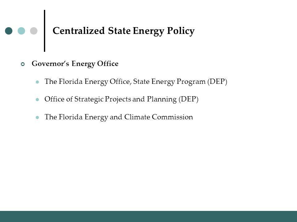 Centralized State Energy Policy Governors Energy Office The Florida Energy Office, State Energy Program (DEP) Office of Strategic Projects and Planning (DEP) The Florida Energy and Climate Commission