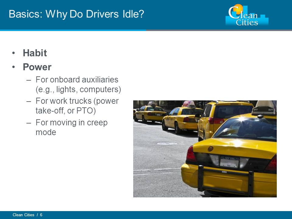 Clean Cities / 6 Habit Power –For onboard auxiliaries (e.g., lights, computers) –For work trucks (power take-off, or PTO) –For moving in creep mode Basics: Why Do Drivers Idle