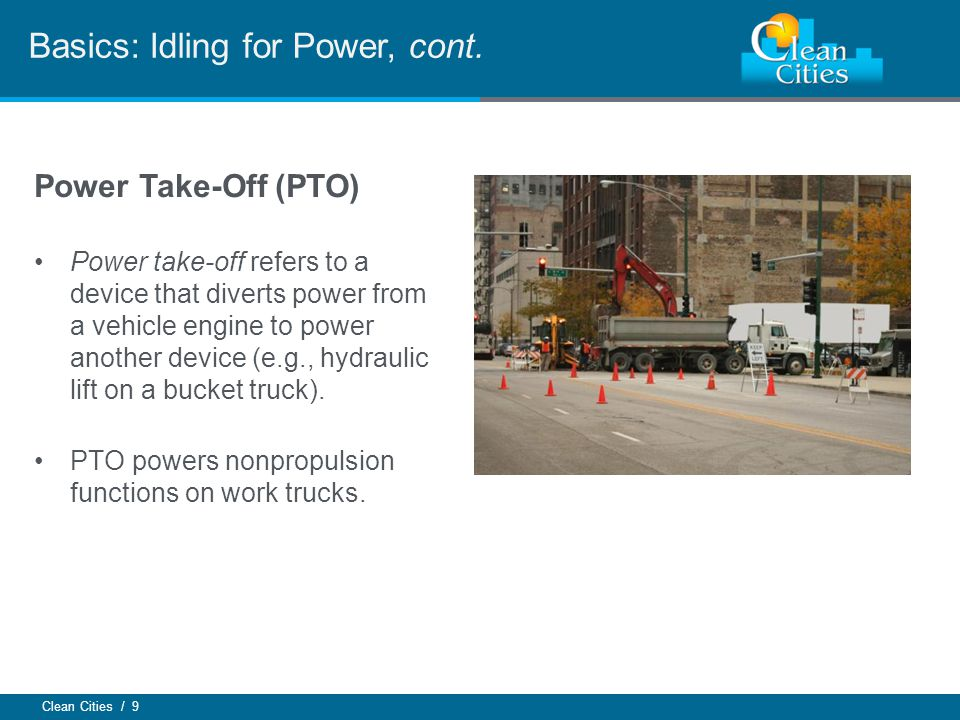 Clean Cities / 9 Power Take-Off (PTO) Power take-off refers to a device that diverts power from a vehicle engine to power another device (e.g., hydraulic lift on a bucket truck).