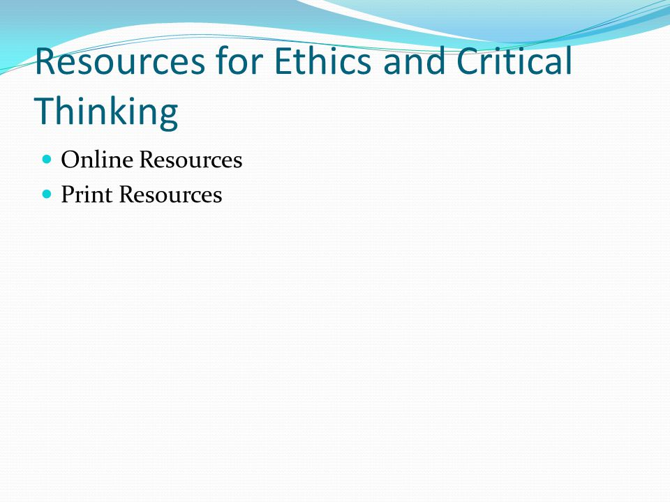 Resources for Ethics and Critical Thinking Online Resources Print Resources