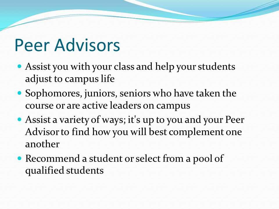 Peer Advisors Assist you with your class and help your students adjust to campus life Sophomores, juniors, seniors who have taken the course or are active leaders on campus Assist a variety of ways; it s up to you and your Peer Advisor to find how you will best complement one another Recommend a student or select from a pool of qualified students