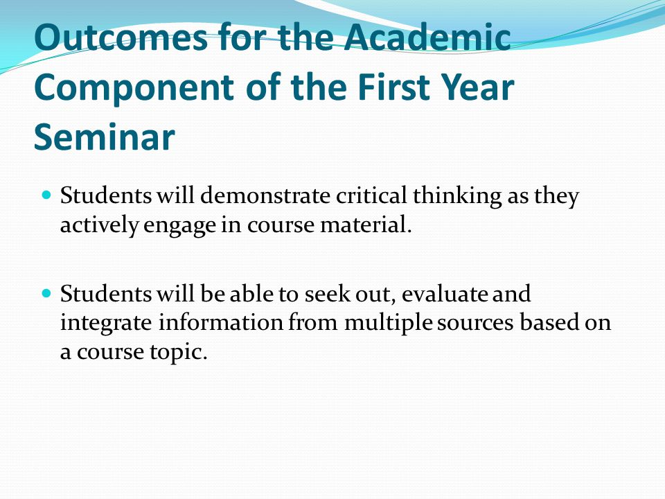 Outcomes for the Academic Component of the First Year Seminar Students will demonstrate critical thinking as they actively engage in course material.