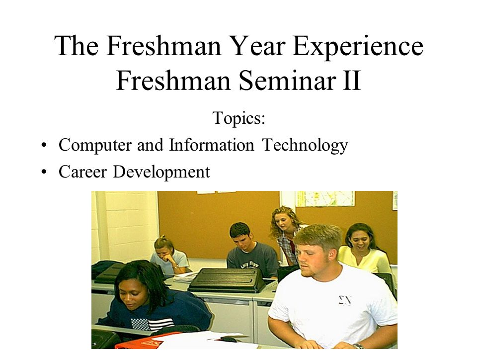 The Freshman Year Experience Freshman Seminar II Topics: Computer and Information Technology Career Development