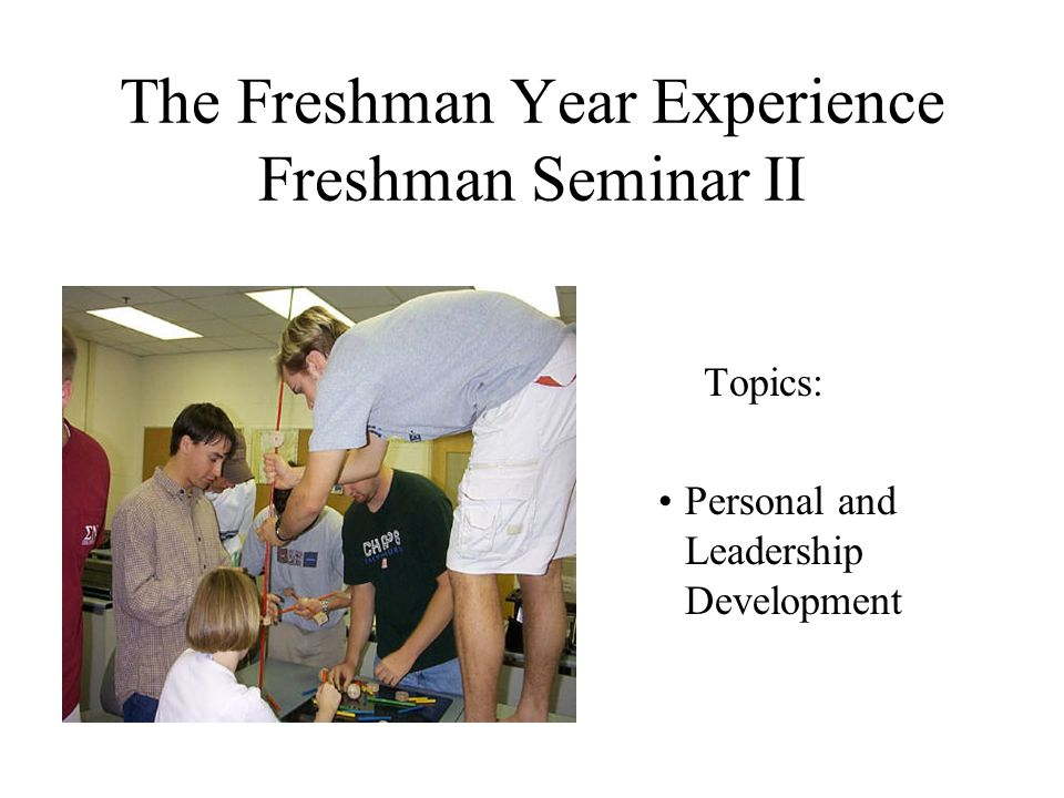 The Freshman Year Experience Freshman Seminar II Topics: Personal and Leadership Development
