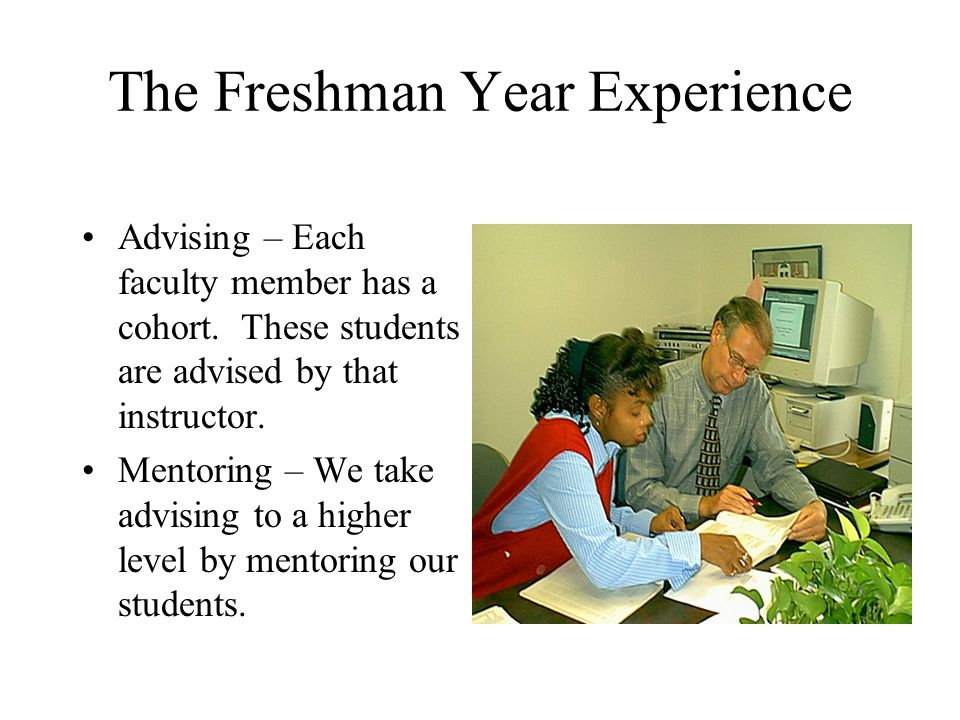 The Freshman Year Experience Advising – Each faculty member has a cohort.