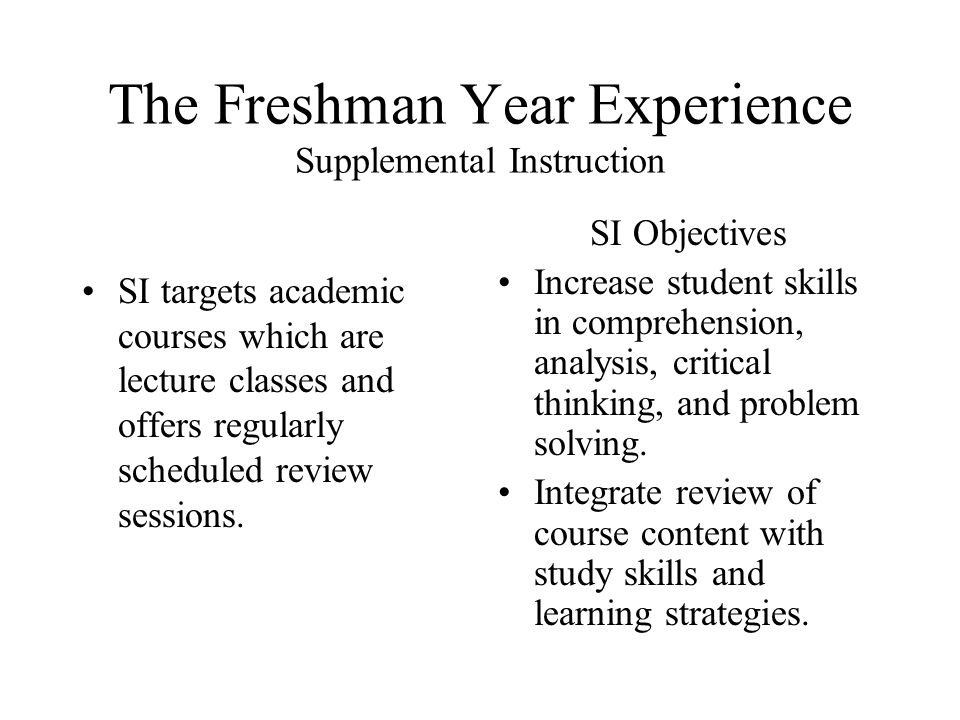 The Freshman Year Experience Supplemental Instruction SI targets academic courses which are lecture classes and offers regularly scheduled review sessions.