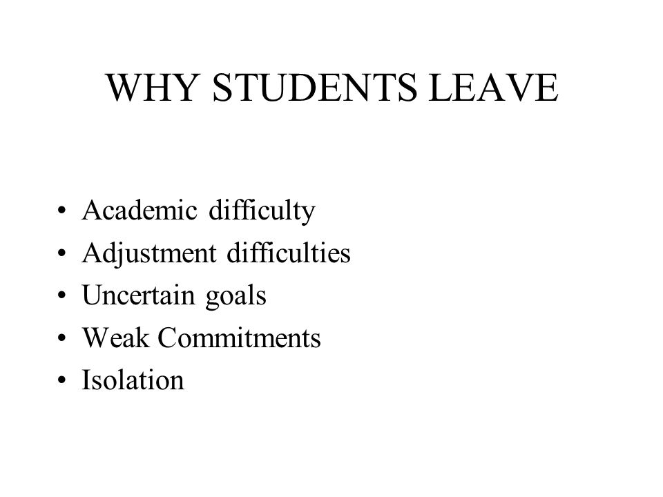 WHY STUDENTS LEAVE Academic difficulty Adjustment difficulties Uncertain goals Weak Commitments Isolation