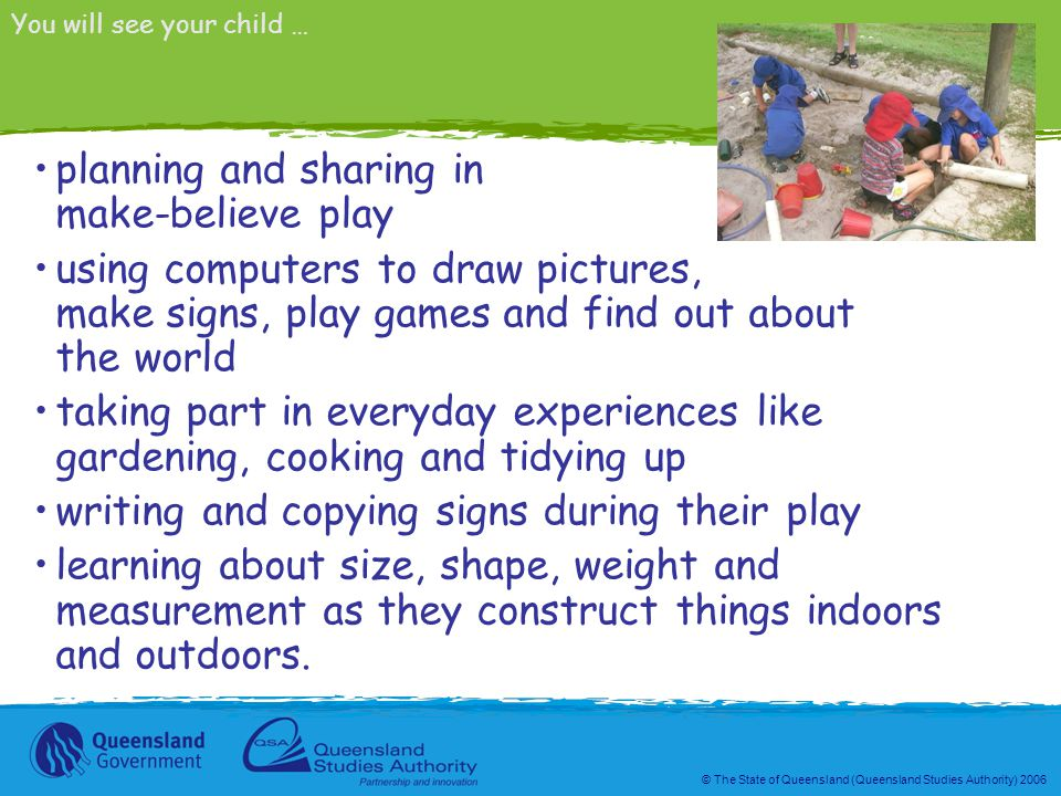 © The State of Queensland (Queensland Studies Authority) 2006 planning and sharing in make-believe play using computers to draw pictures, make signs, play games and find out about the world taking part in everyday experiences like gardening, cooking and tidying up writing and copying signs during their play learning about size, shape, weight and measurement as they construct things indoors and outdoors.
