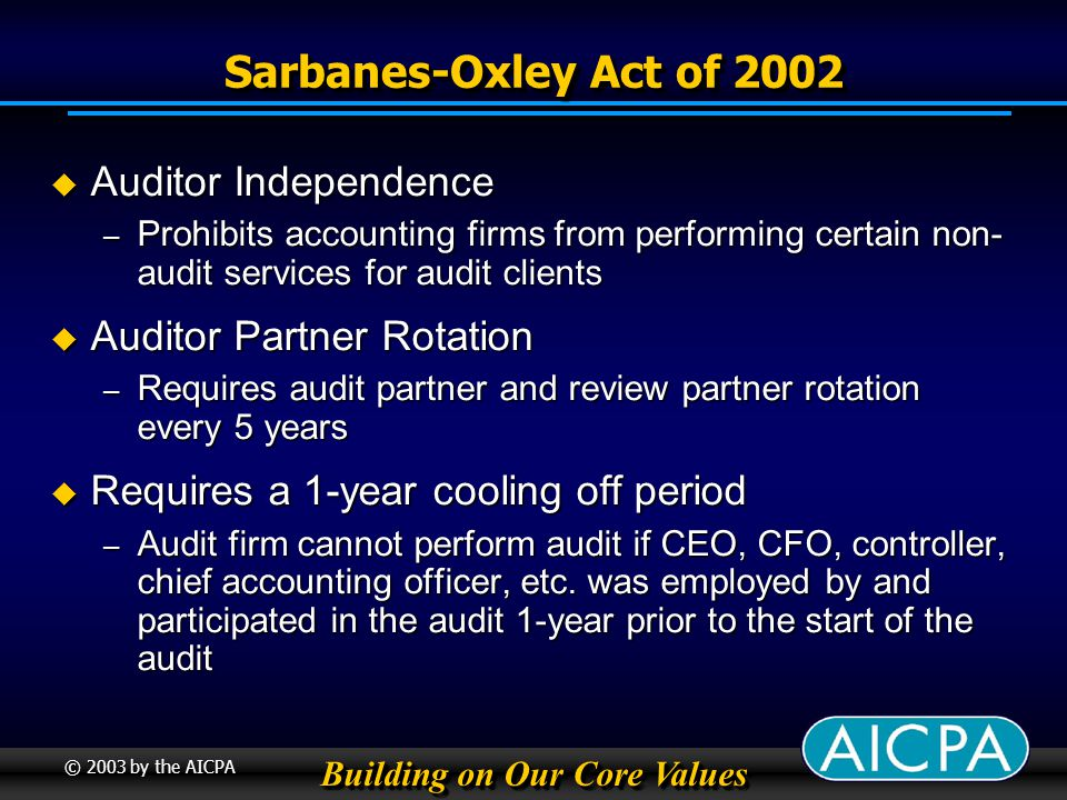 Building on Our Core Values © 2003 by the AICPA Sarbanes-Oxley Act of 2002 Auditor Independence Auditor Independence – Prohibits accounting firms from performing certain non- audit services for audit clients Auditor Partner Rotation Auditor Partner Rotation – Requires audit partner and review partner rotation every 5 years Requires a 1-year cooling off period Requires a 1-year cooling off period – Audit firm cannot perform audit if CEO, CFO, controller, chief accounting officer, etc.
