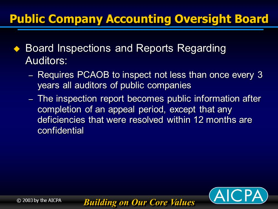 Building on Our Core Values © 2003 by the AICPA Public Company Accounting Oversight Board Board Inspections and Reports Regarding Auditors: Board Inspections and Reports Regarding Auditors: – Requires PCAOB to inspect not less than once every 3 years all auditors of public companies – The inspection report becomes public information after completion of an appeal period, except that any deficiencies that were resolved within 12 months are confidential