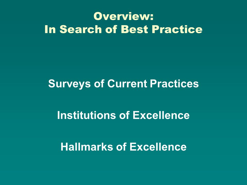 Overview: In Search of Best Practice Surveys of Current Practices Institutions of Excellence Hallmarks of Excellence
