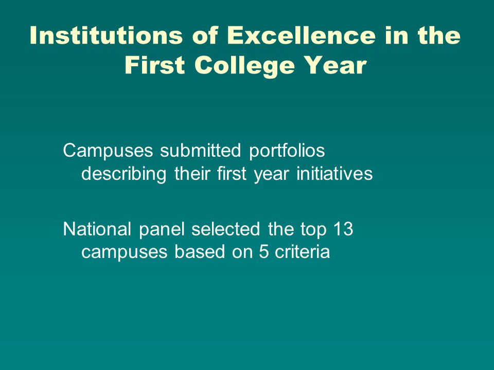 Institutions of Excellence in the First College Year Campuses submitted portfolios describing their first year initiatives National panel selected the top 13 campuses based on 5 criteria