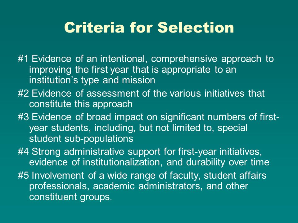 Criteria for Selection #1 Evidence of an intentional, comprehensive approach to improving the first year that is appropriate to an institutions type and mission #2 Evidence of assessment of the various initiatives that constitute this approach #3 Evidence of broad impact on significant numbers of first- year students, including, but not limited to, special student sub-populations #4 Strong administrative support for first-year initiatives, evidence of institutionalization, and durability over time #5 Involvement of a wide range of faculty, student affairs professionals, academic administrators, and other constituent groups.
