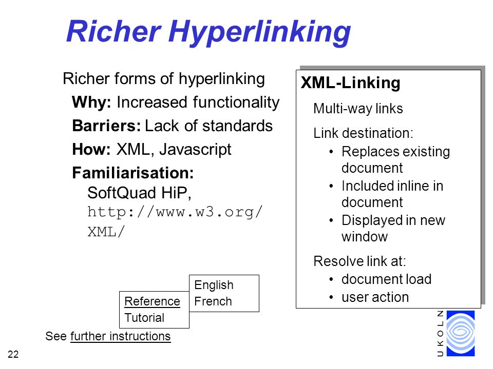 22 Richer Hyperlinking Richer forms of hyperlinking Why: Increased functionality Barriers: Lack of standards How: XML, Javascript Familiarisation: SoftQuad HiP,   XML/ XML-Linking Multi-way links Link destination: Replaces existing document Included inline in document Displayed in new window Resolve link at: document load user action XML-Linking Multi-way links Link destination: Replaces existing document Included inline in document Displayed in new window Resolve link at: document load user action See further instructions Reference Tutorial English French