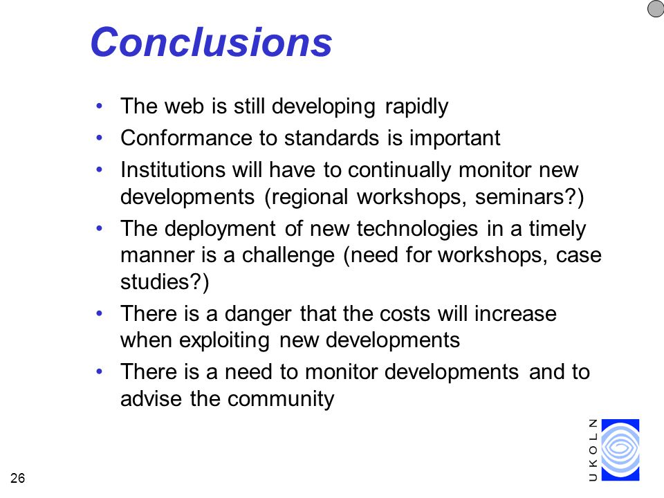 26 Conclusions The web is still developing rapidly Conformance to standards is important Institutions will have to continually monitor new developments (regional workshops, seminars ) The deployment of new technologies in a timely manner is a challenge (need for workshops, case studies ) There is a danger that the costs will increase when exploiting new developments There is a need to monitor developments and to advise the community