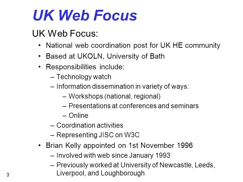 3 UK Web Focus UK Web Focus: National web coordination post for UK HE community Based at UKOLN, University of Bath Responsibilities include: –Technology watch –Information dissemination in variety of ways: –Workshops (national, regional) –Presentations at conferences and seminars –Online –Coordination activities –Representing JISC on W3C Brian Kelly appointed on 1st November 1996 –Involved with web since January 1993 –Previously worked at University of Newcastle, Leeds, Liverpool, and Loughborough