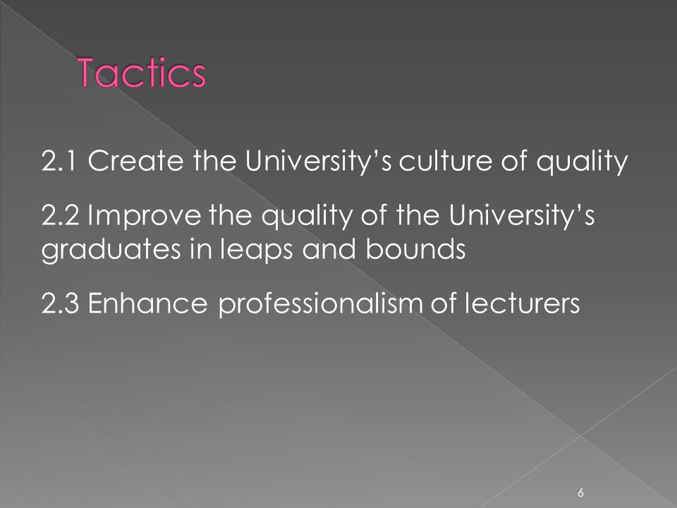 2.1 Create the Universitys culture of quality 2.2 Improve the quality of the Universitys graduates in leaps and bounds 2.3 Enhance professionalism of lecturers 6