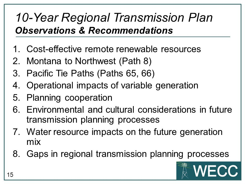 15 1.Cost-effective remote renewable resources 2.Montana to Northwest (Path 8) 3.Pacific Tie Paths (Paths 65, 66) 4.Operational impacts of variable generation 5.Planning cooperation 6.Environmental and cultural considerations in future transmission planning processes 7.Water resource impacts on the future generation mix 8.Gaps in regional transmission planning processes 10-Year Regional Transmission Plan Observations & Recommendations