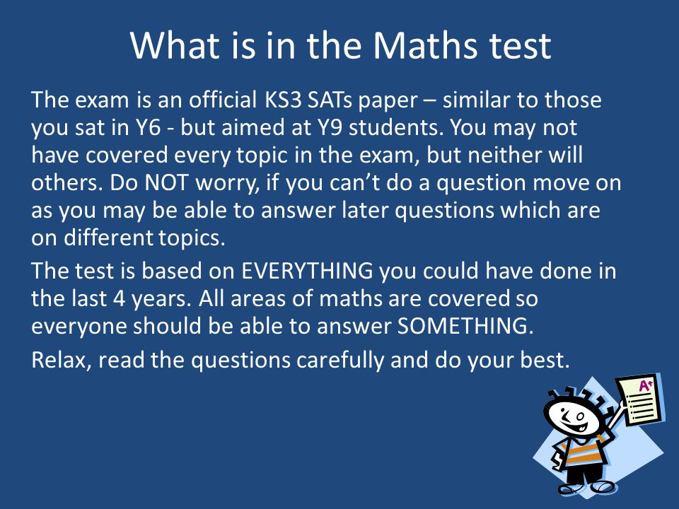 What is in the Maths test The exam is an official KS3 SATs paper – similar to those you sat in Y6 - but aimed at Y9 students.