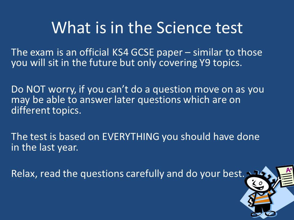 What is in the Science test The exam is an official KS4 GCSE paper – similar to those you will sit in the future but only covering Y9 topics.