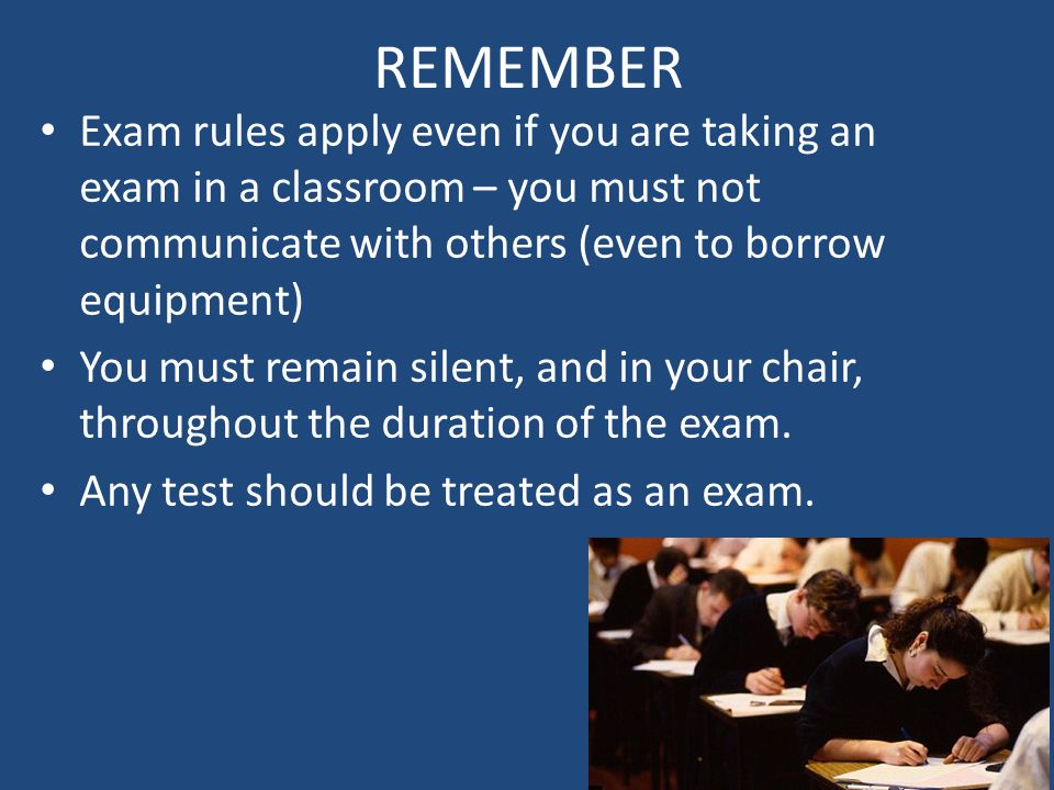 REMEMBER Exam rules apply even if you are taking an exam in a classroom – you must not communicate with others (even to borrow equipment) You must remain silent, and in your chair, throughout the duration of the exam.