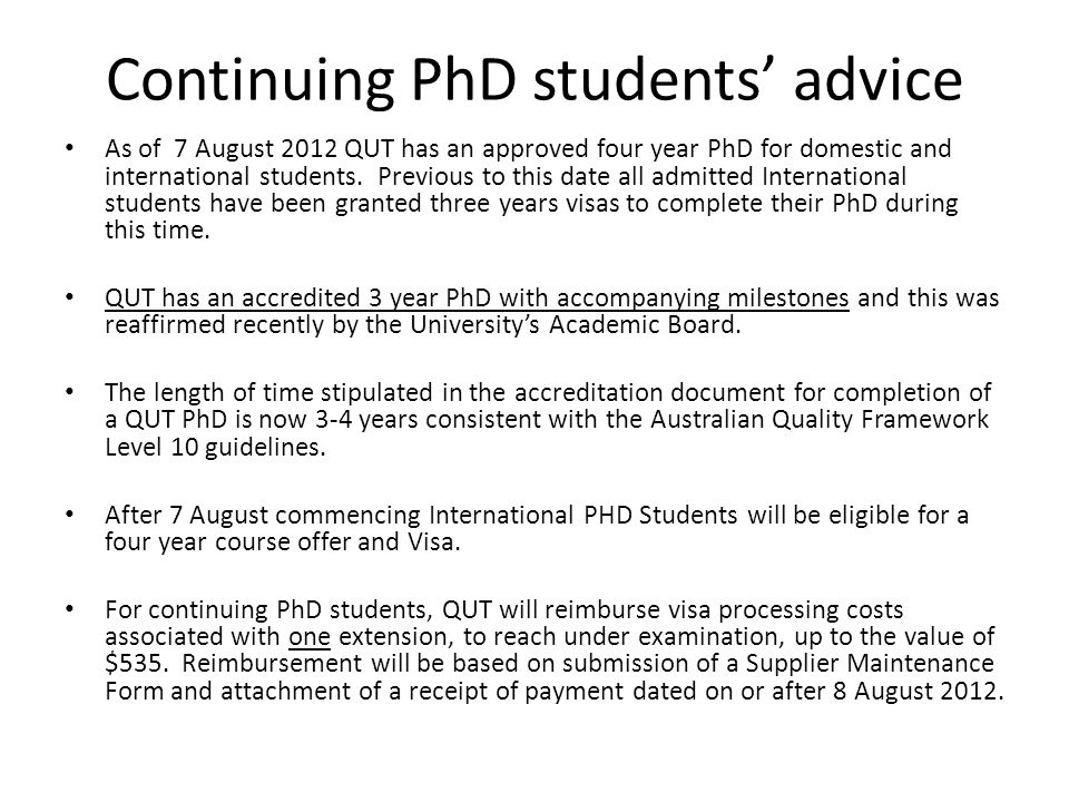 Continuing PhD students advice As of 7 August 2012 QUT has an approved four year PhD for domestic and international students.