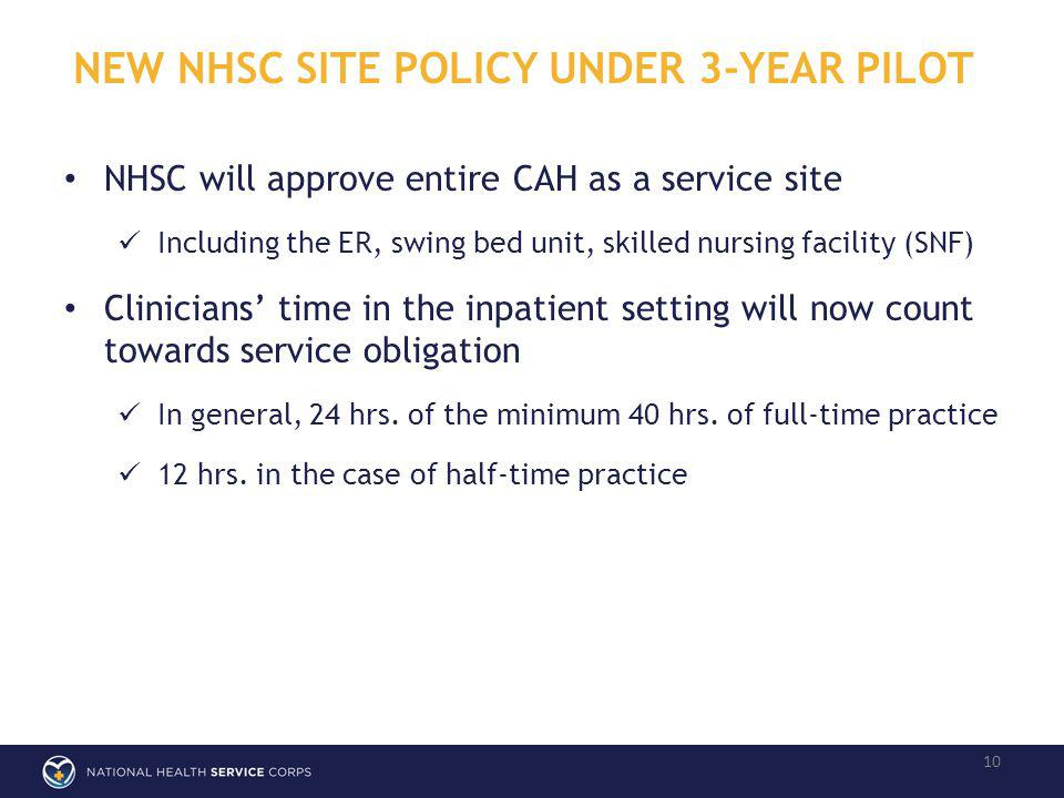 NEW NHSC SITE POLICY UNDER 3-YEAR PILOT 10 NHSC will approve entire CAH as a service site Including the ER, swing bed unit, skilled nursing facility (SNF) Clinicians time in the inpatient setting will now count towards service obligation In general, 24 hrs.