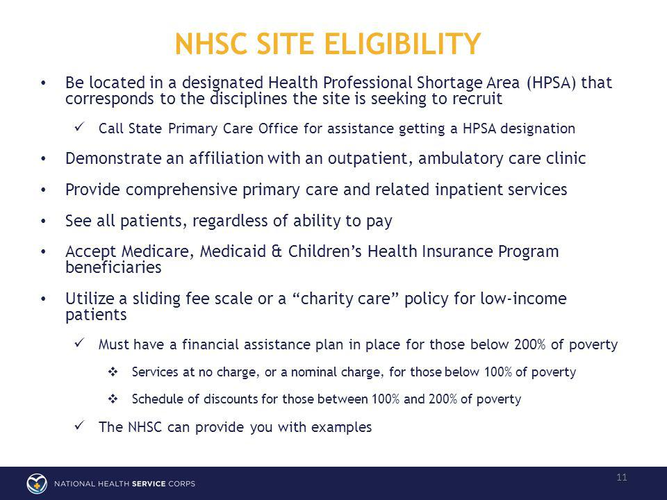 NHSC SITE ELIGIBILITY 11 Be located in a designated Health Professional Shortage Area (HPSA) that corresponds to the disciplines the site is seeking to recruit Call State Primary Care Office for assistance getting a HPSA designation Demonstrate an affiliation with an outpatient, ambulatory care clinic Provide comprehensive primary care and related inpatient services See all patients, regardless of ability to pay Accept Medicare, Medicaid & Childrens Health Insurance Program beneficiaries Utilize a sliding fee scale or a charity care policy for low-income patients Must have a financial assistance plan in place for those below 200% of poverty Services at no charge, or a nominal charge, for those below 100% of poverty Schedule of discounts for those between 100% and 200% of poverty The NHSC can provide you with examples