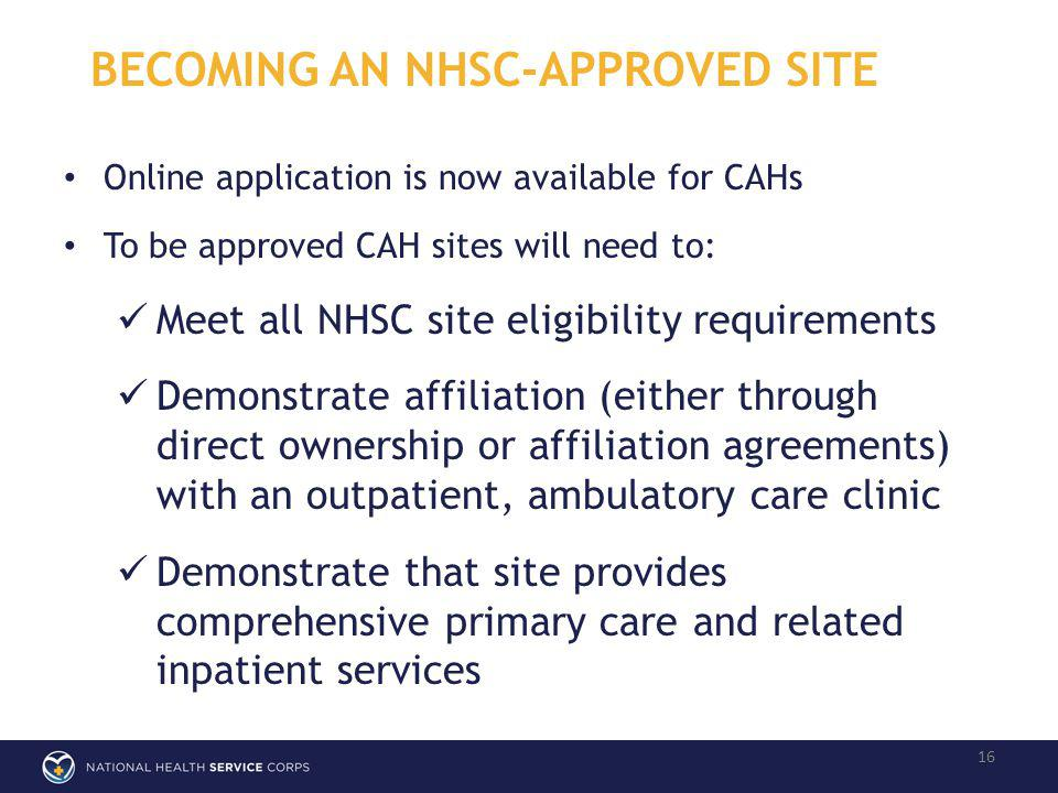 BECOMING AN NHSC-APPROVED SITE 16 Online application is now available for CAHs To be approved CAH sites will need to: Meet all NHSC site eligibility requirements Demonstrate affiliation (either through direct ownership or affiliation agreements) with an outpatient, ambulatory care clinic Demonstrate that site provides comprehensive primary care and related inpatient services
