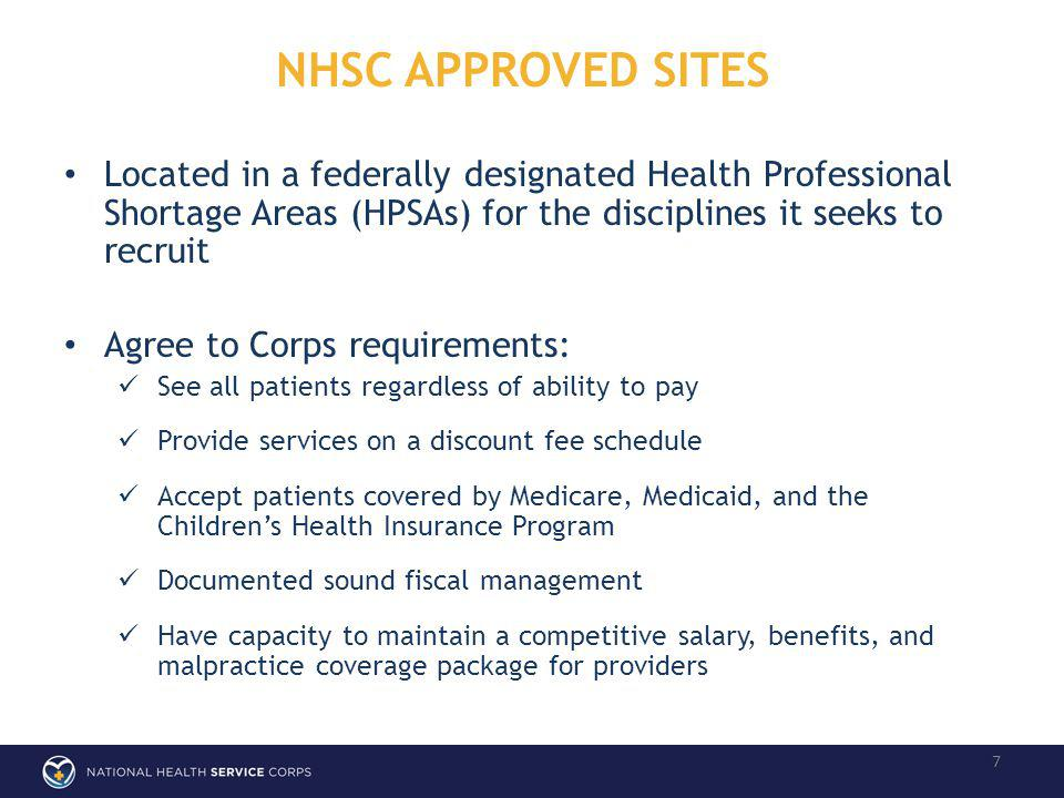 NHSC APPROVED SITES 7 Located in a federally designated Health Professional Shortage Areas (HPSAs) for the disciplines it seeks to recruit Agree to Corps requirements: See all patients regardless of ability to pay Provide services on a discount fee schedule Accept patients covered by Medicare, Medicaid, and the Childrens Health Insurance Program Documented sound fiscal management Have capacity to maintain a competitive salary, benefits, and malpractice coverage package for providers