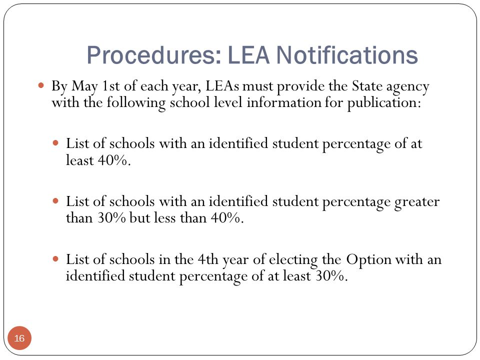Procedures: LEA Notifications 16 By May 1st of each year, LEAs must provide the State agency with the following school level information for publication: List of schools with an identified student percentage of at least 40%.