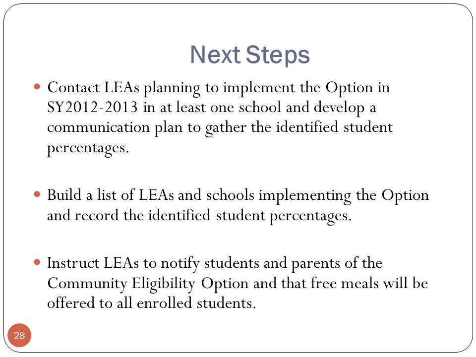 Next Steps 28 Contact LEAs planning to implement the Option in SY in at least one school and develop a communication plan to gather the identified student percentages.
