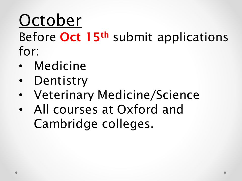 October Before Oct 15 th submit applications for: Medicine Dentistry Veterinary Medicine/Science All courses at Oxford and Cambridge colleges.