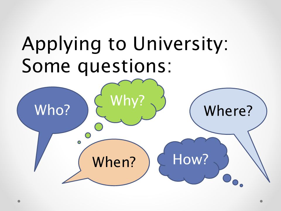 Applying to University: Some questions: Who When Where Why How