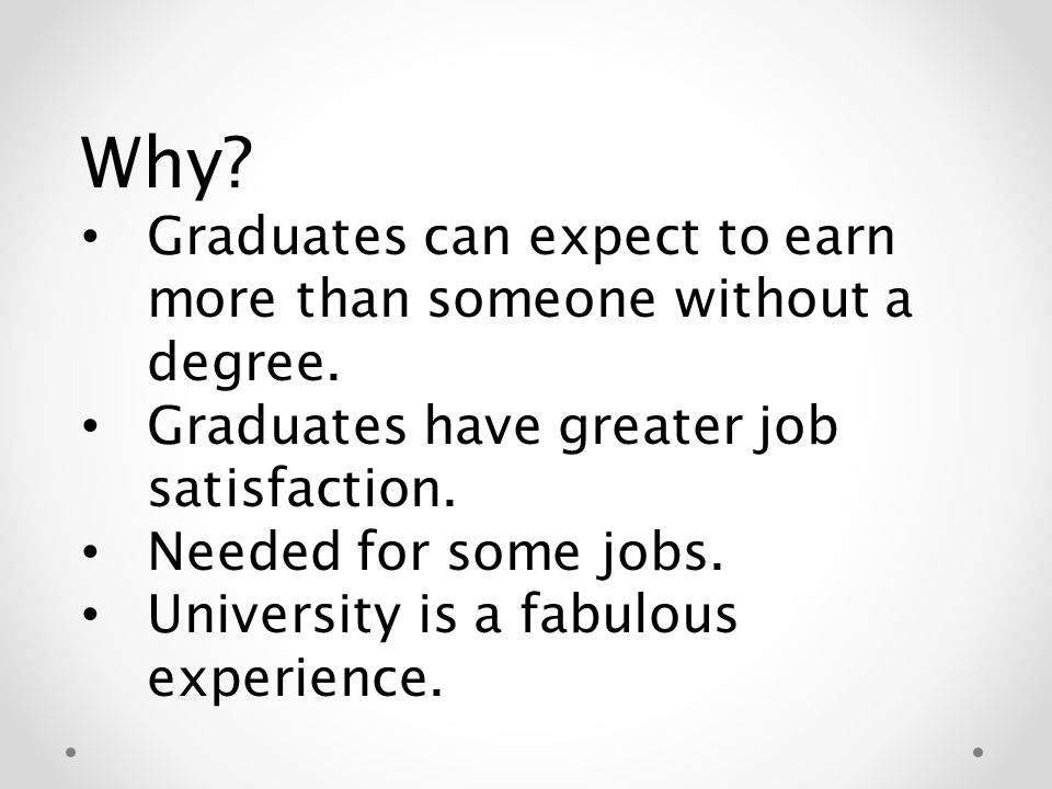 Why. Graduates can expect to earn more than someone without a degree.