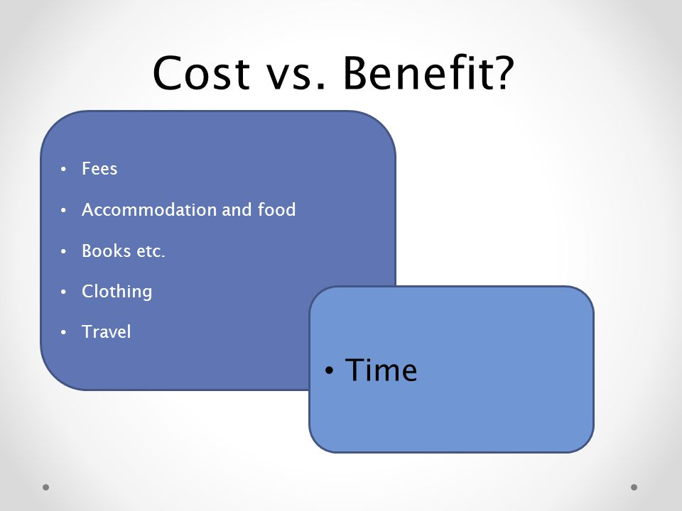 Cost vs. Benefit Fees Accommodation and food Books etc. Clothing Travel Time