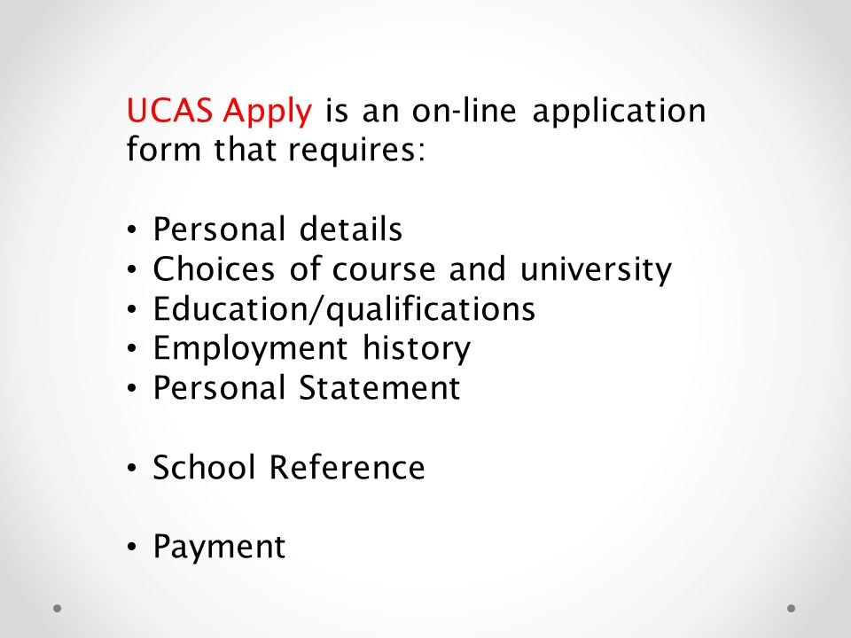 UCAS Apply is an on-line application form that requires: Personal details Choices of course and university Education/qualifications Employment history Personal Statement School Reference Payment