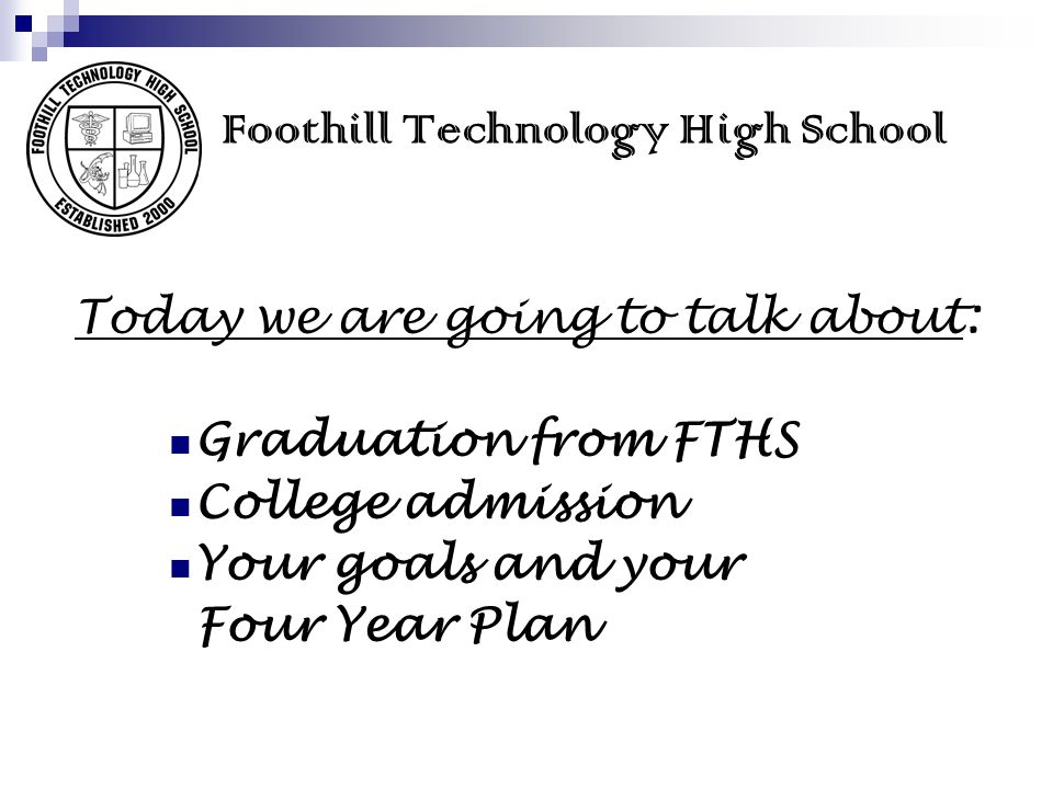 Foothill Technology High School Today we are going to talk about: Graduation from FTHS College admission Your goals and your Four Year Plan