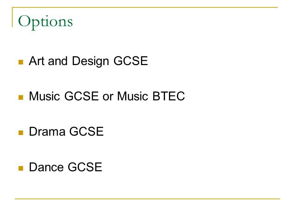 Options Art and Design GCSE Music GCSE or Music BTEC Drama GCSE Dance GCSE