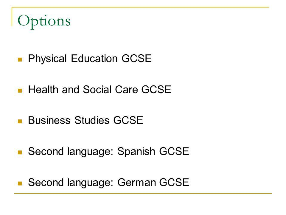 Options Physical Education GCSE Health and Social Care GCSE Business Studies GCSE Second language: Spanish GCSE Second language: German GCSE